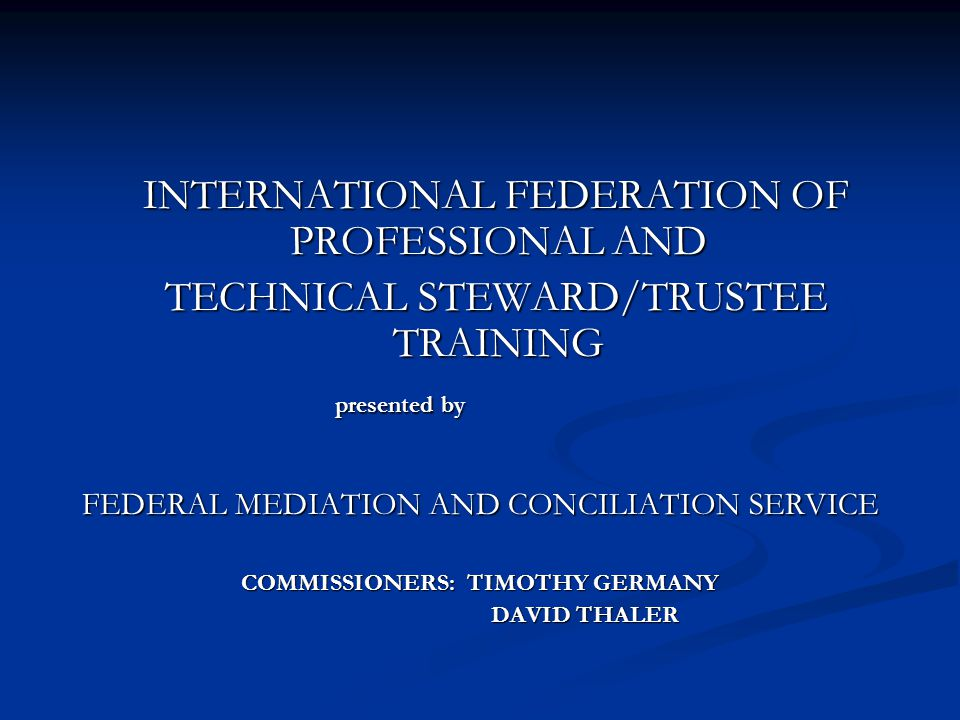 INTERNATIONAL FEDERATION OF PROFESSIONAL AND INTERNATIONAL FEDERATION OF PROFESSIONAL AND TECHNICAL STEWARD/TRUSTEE TRAINING TECHNICAL STEWARD/TRUSTEE TRAINING presented by presented by FEDERAL MEDIATION AND CONCILIATION SERVICE COMMISSIONERS: TIMOTHY GERMANY DAVID THALER DAVID THALER