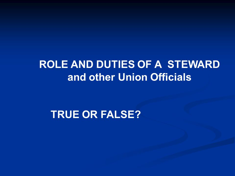 ROLE AND DUTIES OF A STEWARD and other Union Officials TRUE OR FALSE