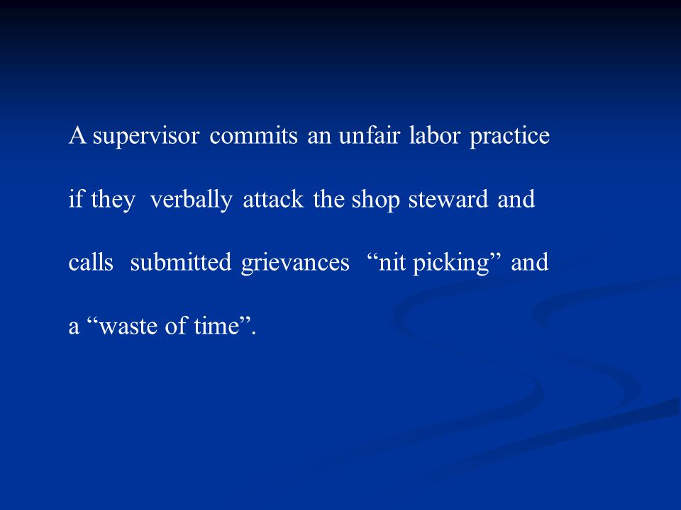 A supervisor commits an unfair labor practice if they verbally attack the shop steward and calls submitted grievances nit picking and a waste of time .
