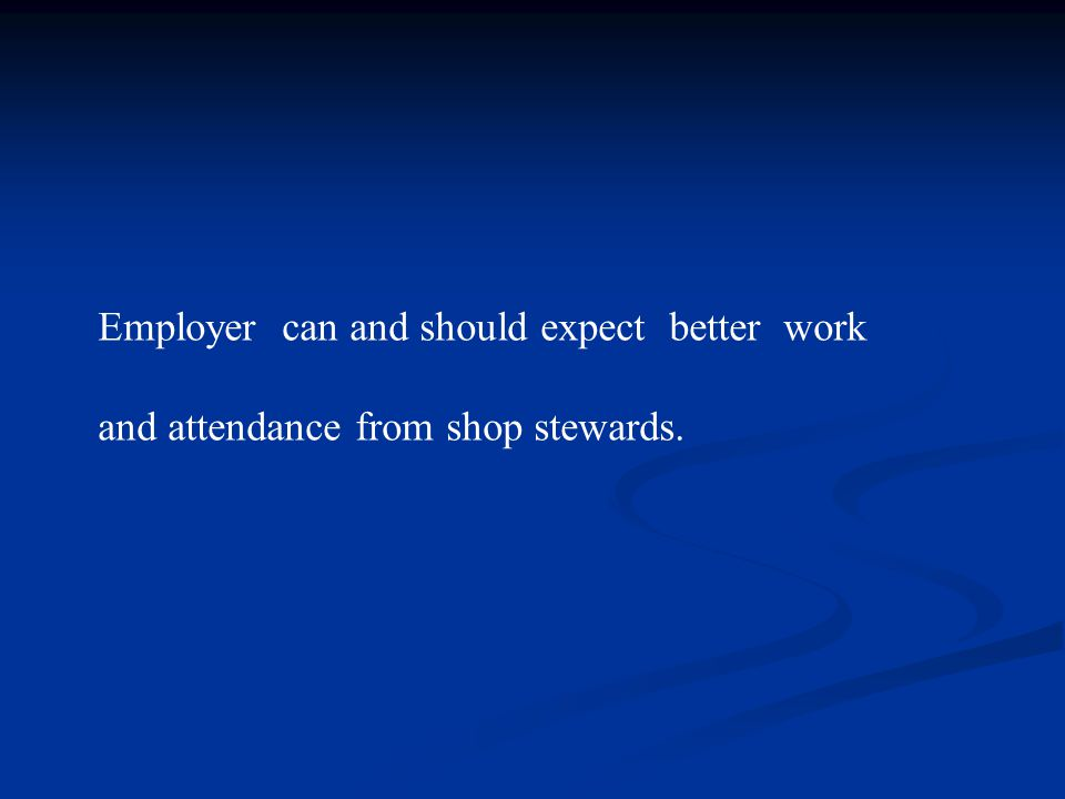 Employer can and should expect better work and attendance from shop stewards.