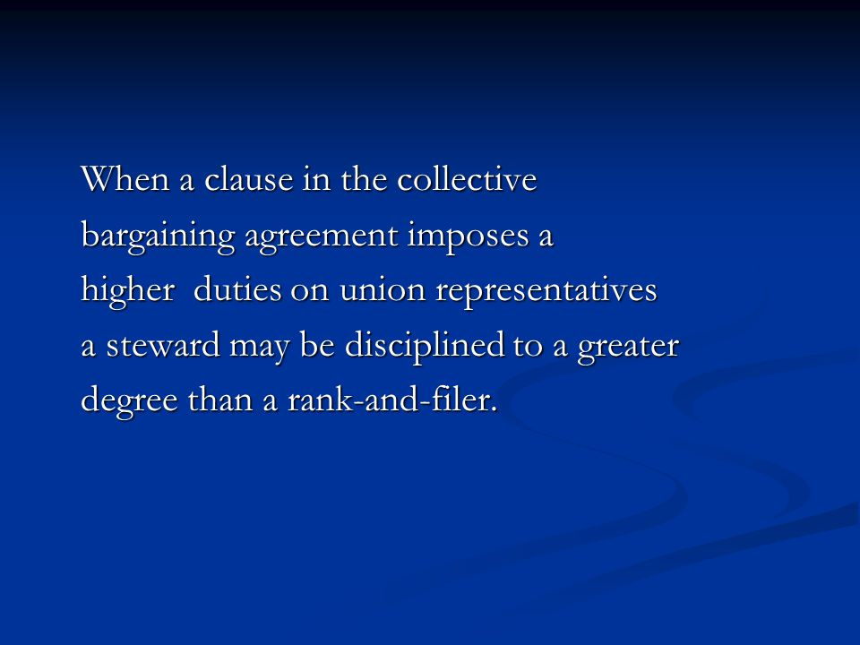 When a clause in the collective When a clause in the collective bargaining agreement imposes a bargaining agreement imposes a higher duties on union representatives higher duties on union representatives a steward may be disciplined to a greater a steward may be disciplined to a greater degree than a rank-and-filer.