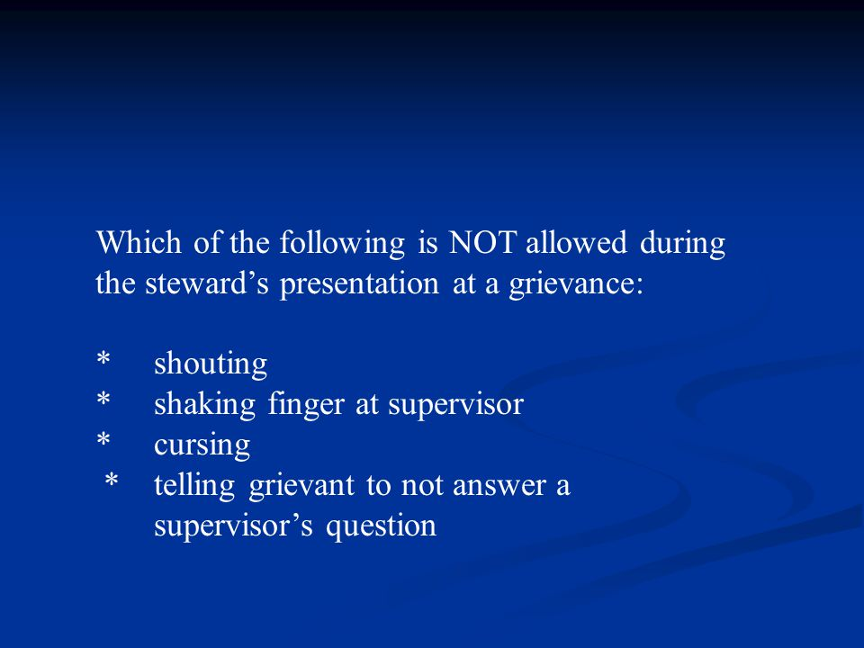 Which of the following is NOT allowed during the steward's presentation at a grievance: * shouting * shaking finger at supervisor * cursing * telling grievant to not answer a supervisor's question