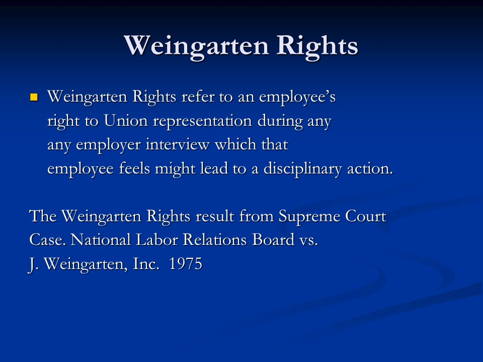 Weingarten Rights Weingarten Rights refer to an employee's Weingarten Rights refer to an employee's right to Union representation during any right to Union representation during any any employer interview which that any employer interview which that employee feels might lead to a disciplinary action.