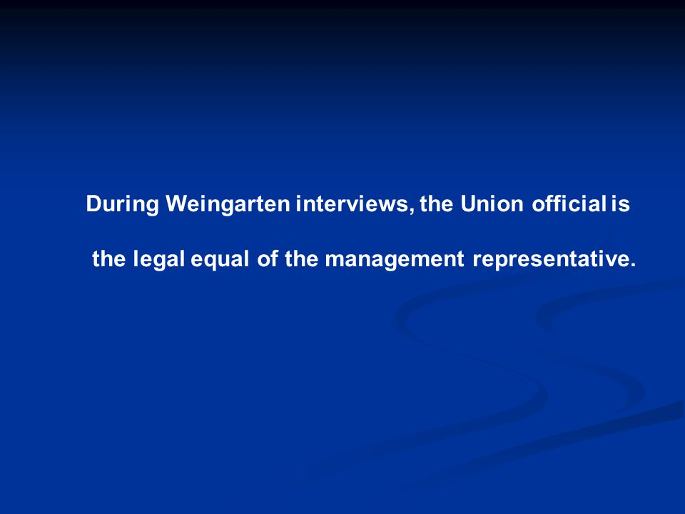 During Weingarten interviews, the Union official is the legal equal of the management representative.