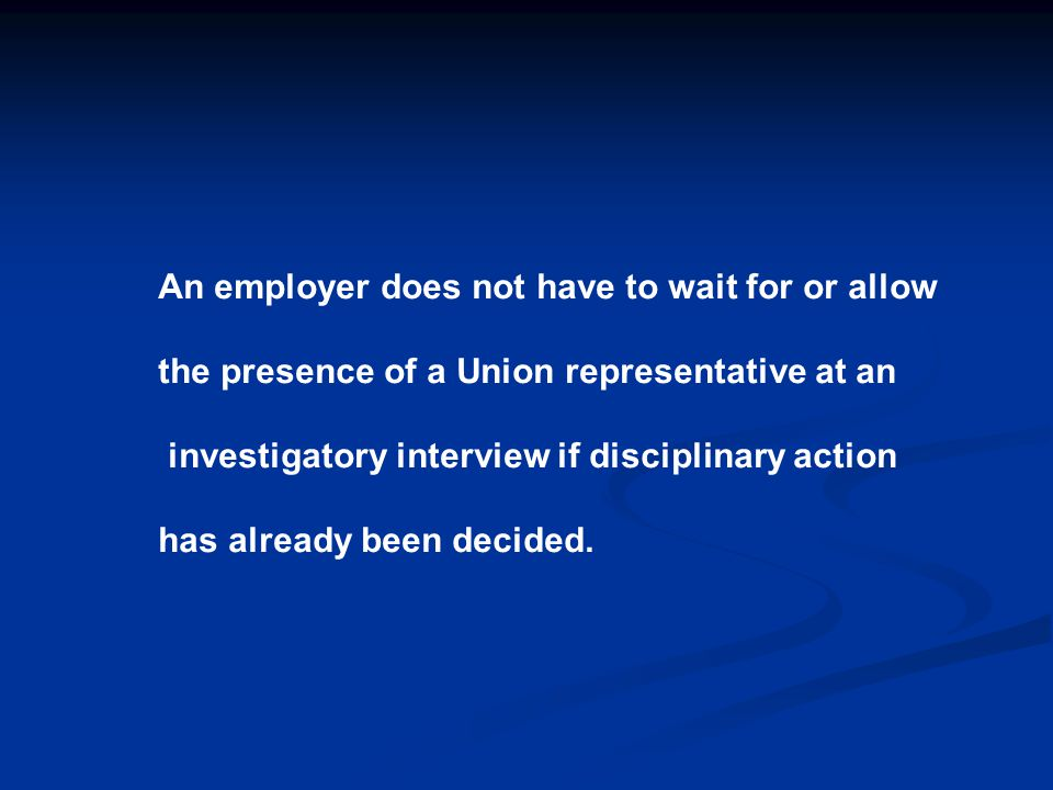 An employer does not have to wait for or allow the presence of a Union representative at an investigatory interview if disciplinary action has already been decided.