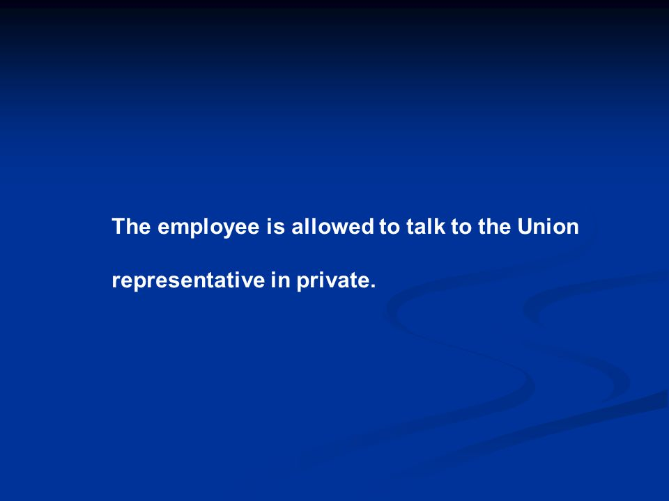 The employee is allowed to talk to the Union representative in private.