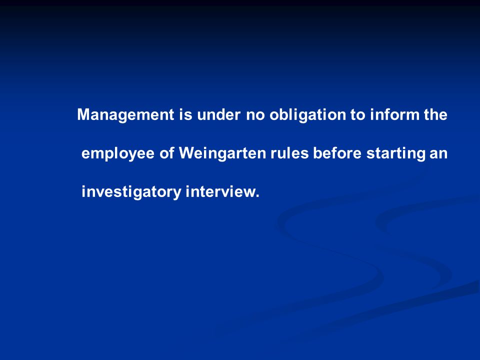 Management is under no obligation to inform the employee of Weingarten rules before starting an investigatory interview.