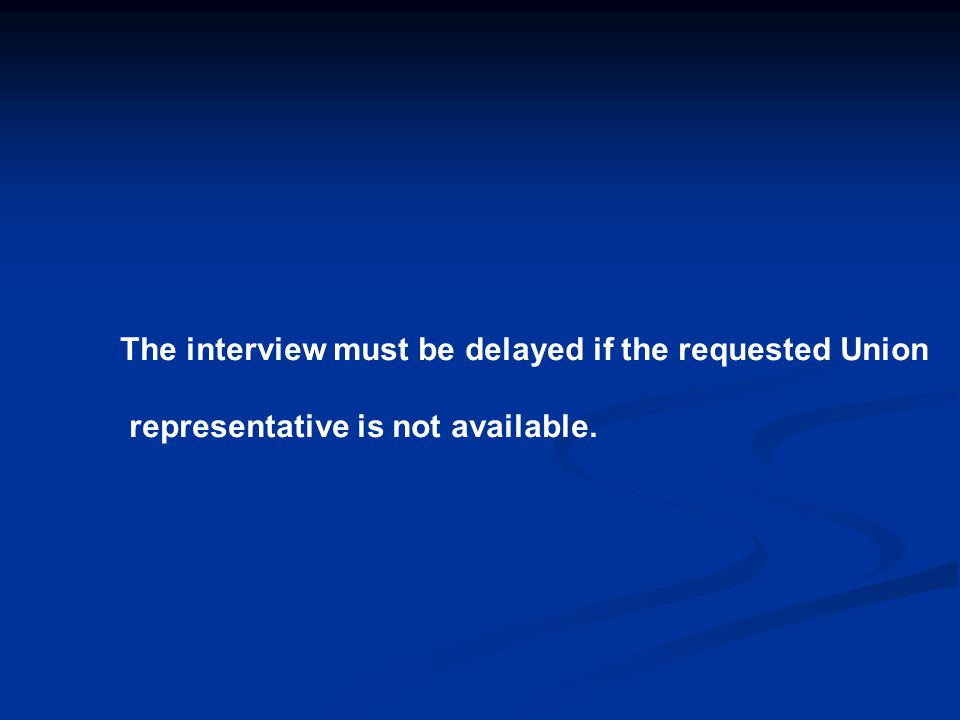 The interview must be delayed if the requested Union representative is not available.