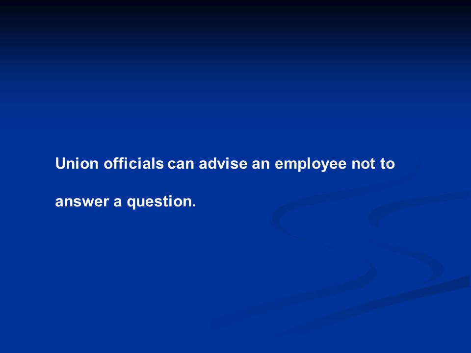 Union officials can advise an employee not to answer a question.