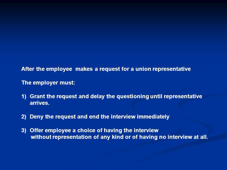 After the employee makes a request for a union representative The employer must: 1)Grant the request and delay the questioning until representative arrives.