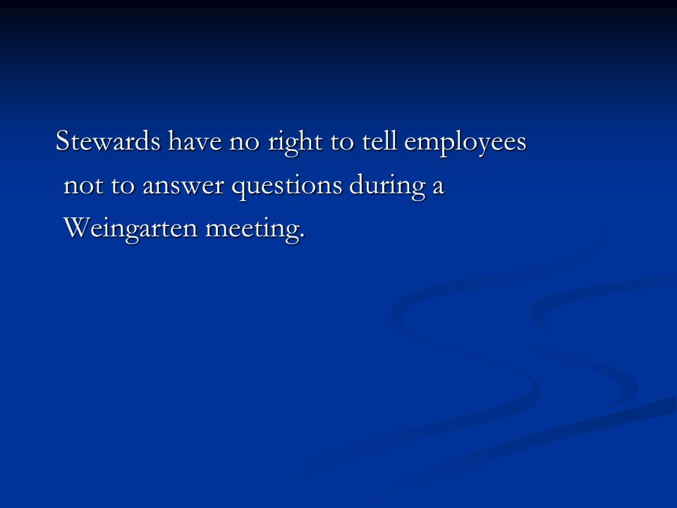 Stewards have no right to tell employees Stewards have no right to tell employees not to answer questions during a not to answer questions during a Weingarten meeting.