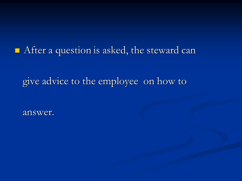 After a question is asked, the steward can After a question is asked, the steward can give advice to the employee on how to give advice to the employee on how to answer.
