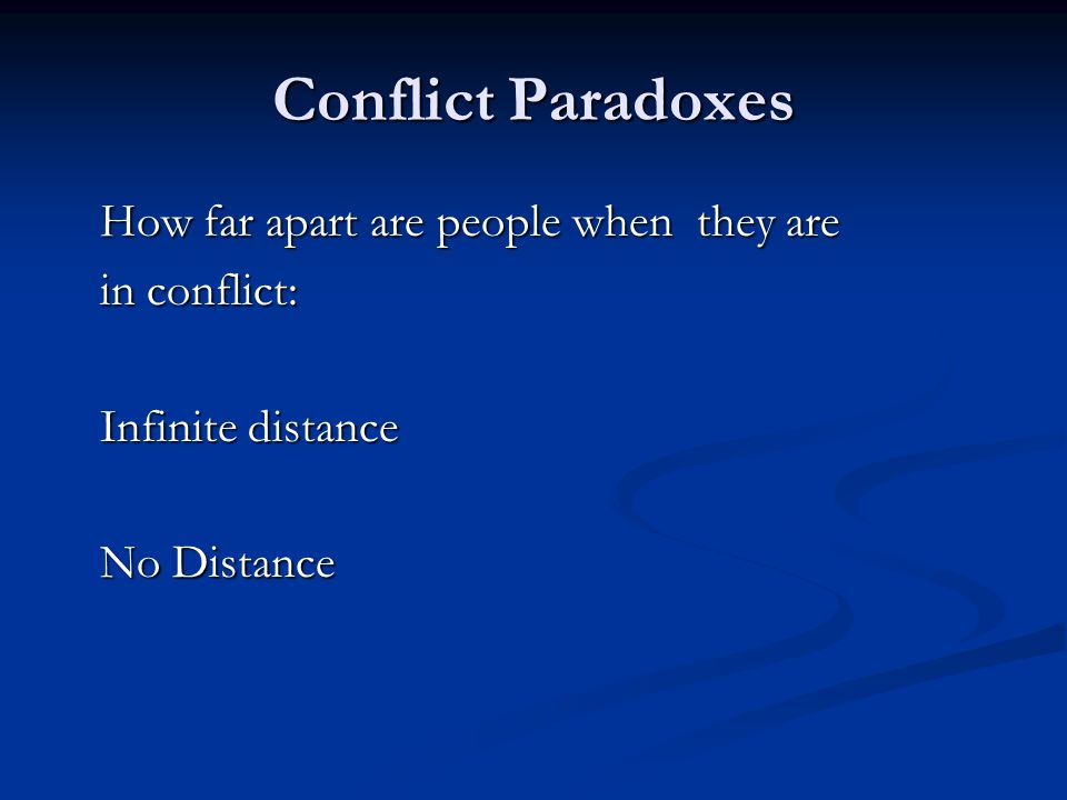 Conflict Paradoxes How far apart are people when they are How far apart are people when they are in conflict: in conflict: Infinite distance Infinite distance No Distance No Distance