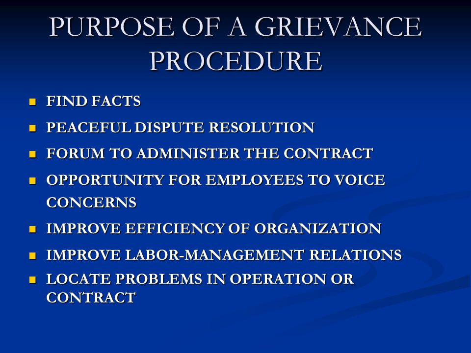 PURPOSE OF A GRIEVANCE PROCEDURE FIND FACTS FIND FACTS PEACEFUL DISPUTE RESOLUTION PEACEFUL DISPUTE RESOLUTION FORUM TO ADMINISTER THE CONTRACT FORUM TO ADMINISTER THE CONTRACT OPPORTUNITY FOR EMPLOYEES TO VOICE CONCERNS OPPORTUNITY FOR EMPLOYEES TO VOICE CONCERNS IMPROVE EFFICIENCY OF ORGANIZATION IMPROVE EFFICIENCY OF ORGANIZATION IMPROVE LABOR-MANAGEMENT RELATIONS IMPROVE LABOR-MANAGEMENT RELATIONS LOCATE PROBLEMS IN OPERATION OR CONTRACT LOCATE PROBLEMS IN OPERATION OR CONTRACT