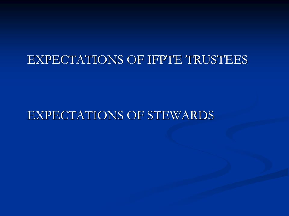 EXPECTATIONS OF IFPTE TRUSTEES EXPECTATIONS OF IFPTE TRUSTEES EXPECTATIONS OF STEWARDS EXPECTATIONS OF STEWARDS