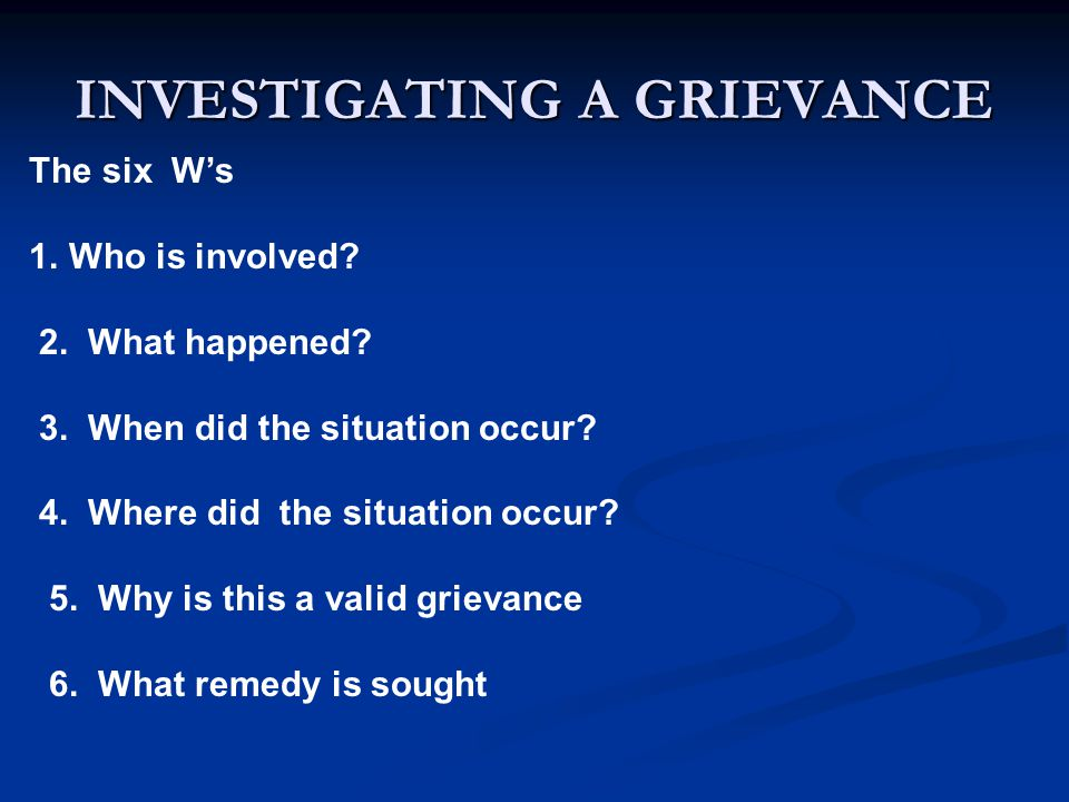 INVESTIGATING A GRIEVANCE The six W's 1.Who is involved.
