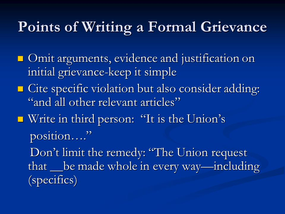Points of Writing a Formal Grievance Omit arguments, evidence and justification on initial grievance-keep it simple Omit arguments, evidence and justification on initial grievance-keep it simple Cite specific violation but also consider adding: and all other relevant articles Cite specific violation but also consider adding: and all other relevant articles Write in third person: It is the Union's Write in third person: It is the Union's position…. position…. Don't limit the remedy: The Union request that __be made whole in every way—including (specifics) Don't limit the remedy: The Union request that __be made whole in every way—including (specifics)