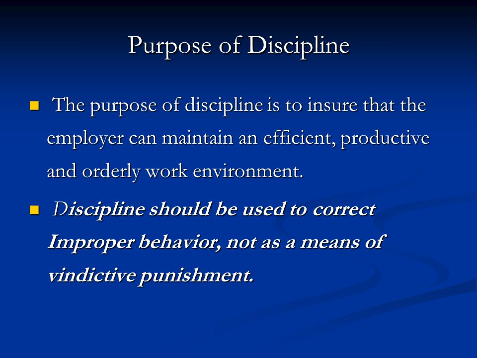 Purpose of Discipline The purpose of discipline is to insure that the employer can maintain an efficient, productive and orderly work environment.