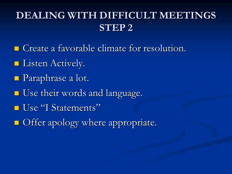 DEALING WITH DIFFICULT MEETINGS STEP 2 Create a favorable climate for resolution.