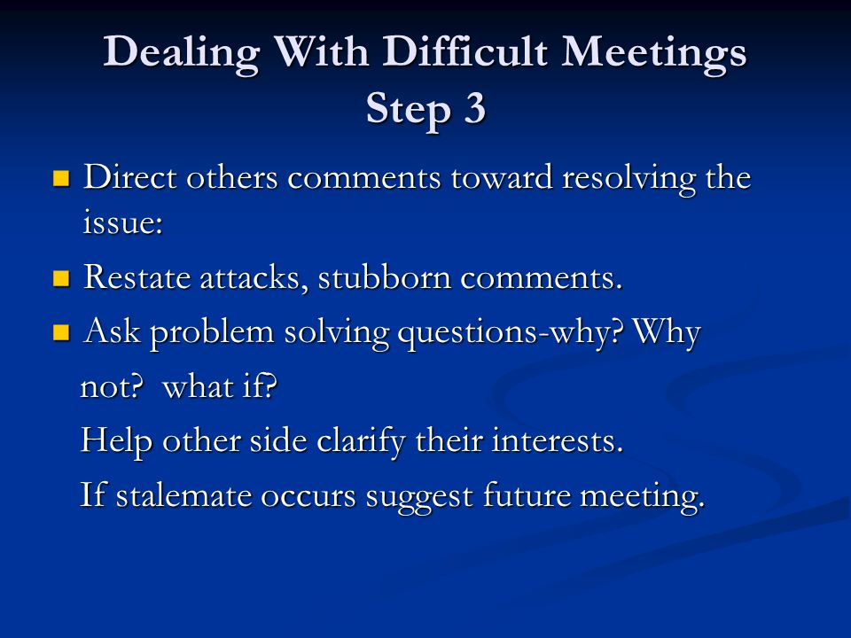 Dealing With Difficult Meetings Step 3 Direct others comments toward resolving the issue: Direct others comments toward resolving the issue: Restate attacks, stubborn comments.