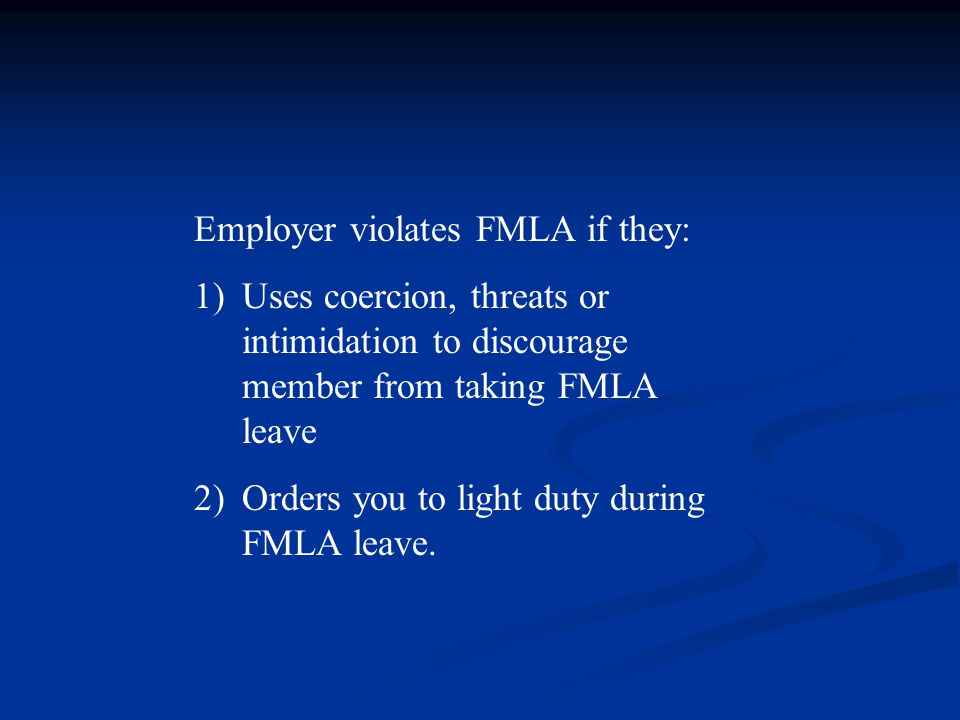 Employer violates FMLA if they: 1)Uses coercion, threats or intimidation to discourage member from taking FMLA leave 2)Orders you to light duty during FMLA leave.