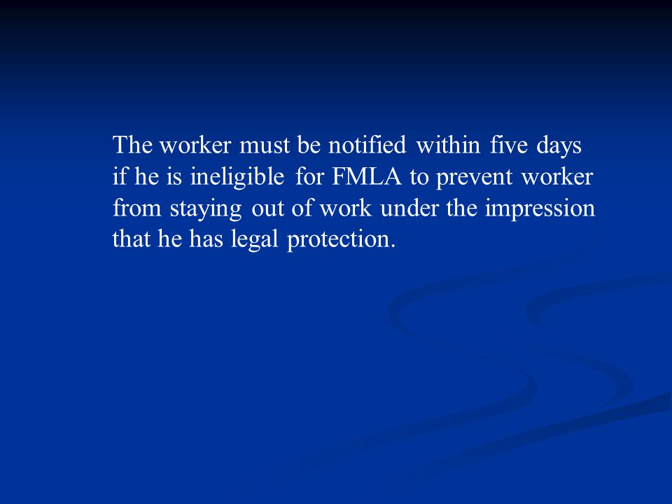 The worker must be notified within five days if he is ineligible for FMLA to prevent worker from staying out of work under the impression that he has legal protection.