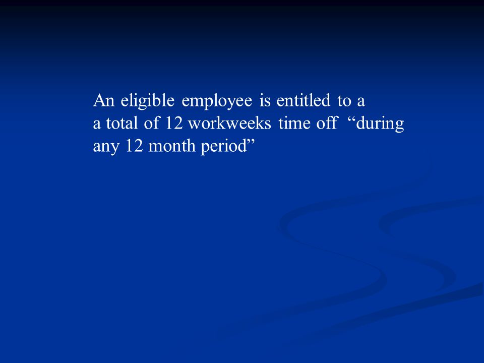 An eligible employee is entitled to a a total of 12 workweeks time off during any 12 month period