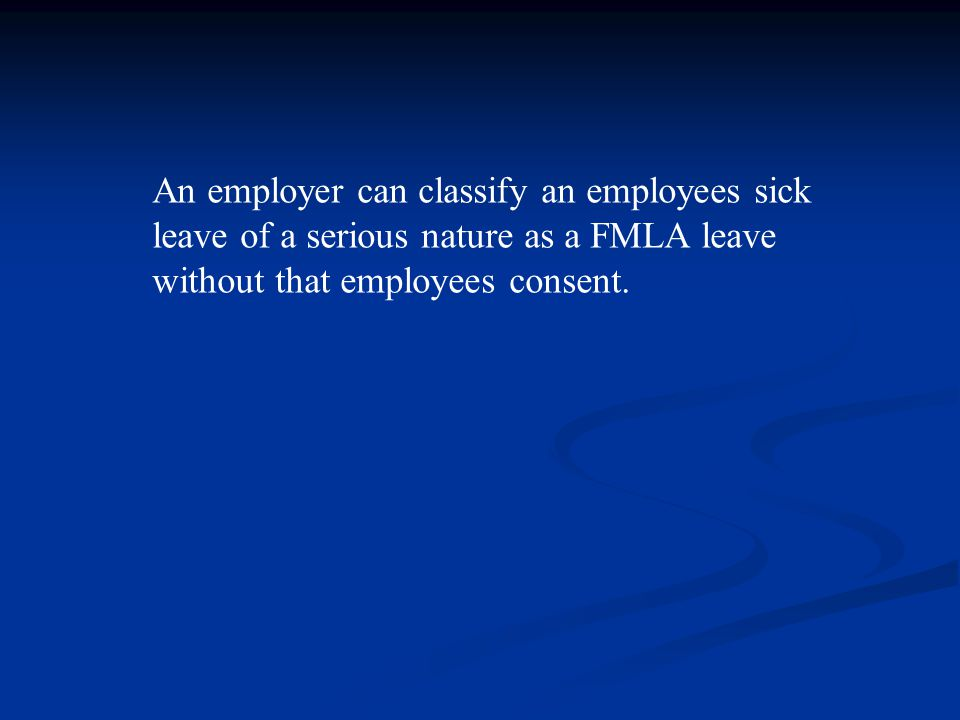 An employer can classify an employees sick leave of a serious nature as a FMLA leave without that employees consent.
