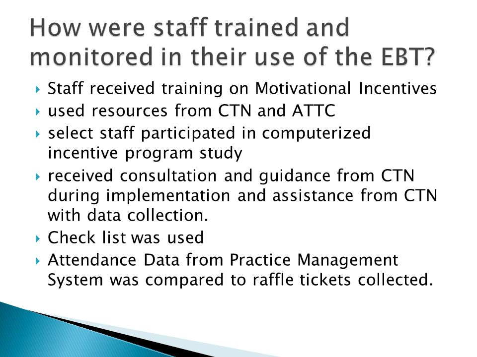  Staff received training on Motivational Incentives  used resources from CTN and ATTC  select staff participated in computerized incentive program study  received consultation and guidance from CTN during implementation and assistance from CTN with data collection.