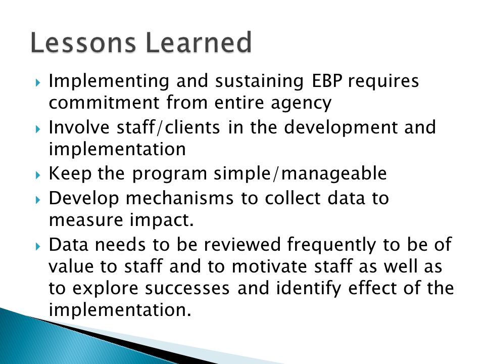 Lessons Learned  Implementing and sustaining EBP requires commitment from entire agency  Involve staff/clients in the development and implementation  Keep the program simple/manageable  Develop mechanisms to collect data to measure impact.