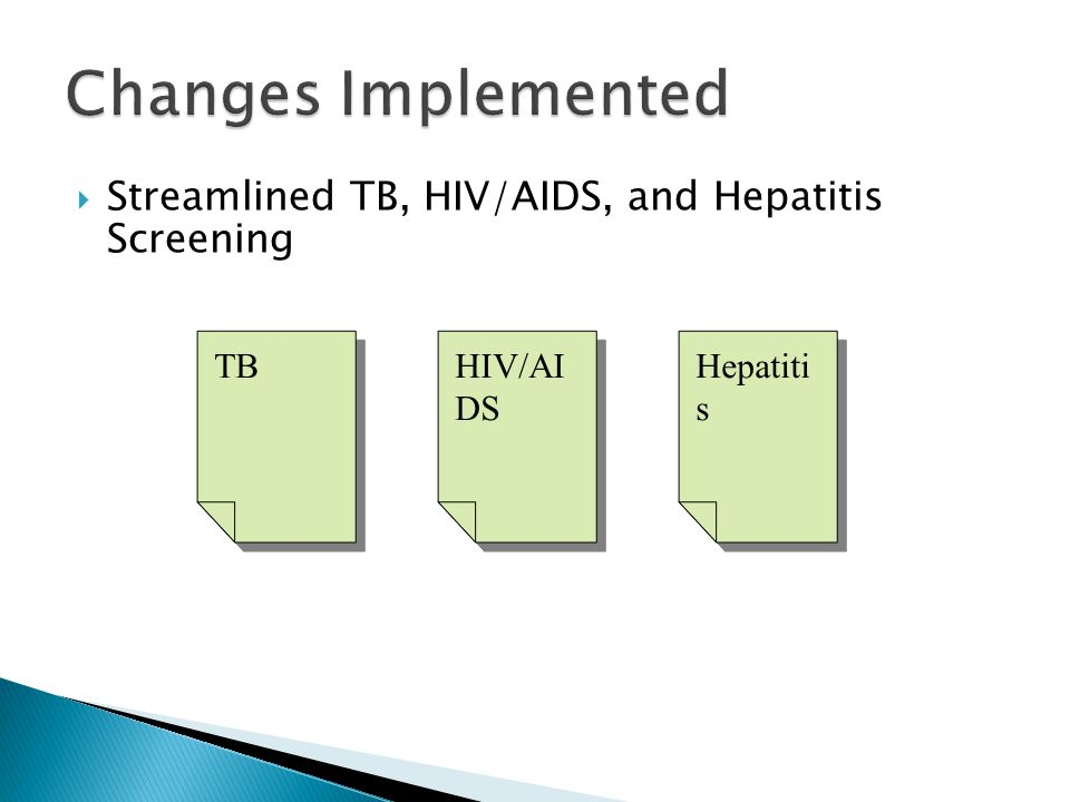 Changes Implemented  Streamlined TB, HIV/AIDS, and Hepatitis Screening TB Hepatiti s HIV/AI DS