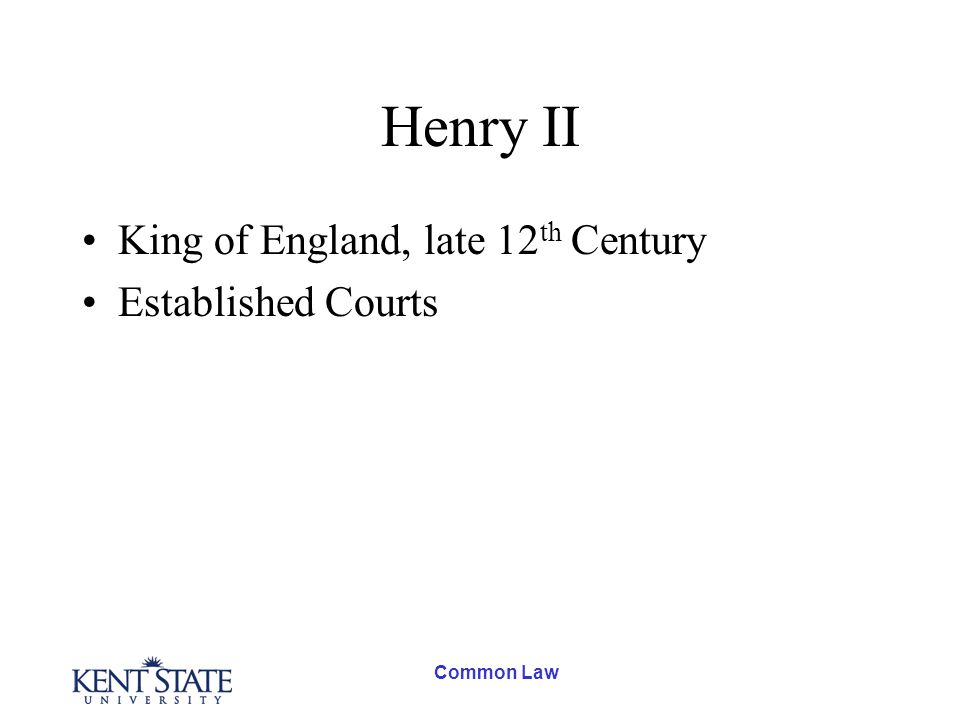 Common Law Henry II King of England, late 12 th Century Established Courts