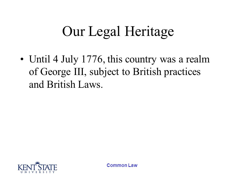 Our Legal Heritage Until 4 July 1776, this country was a realm of George III, subject to British practices and British Laws.