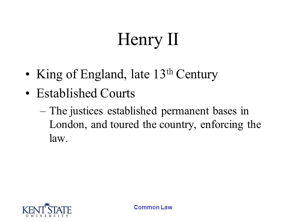 Common Law Henry II King of England, late 13 th Century Established Courts –The justices established permanent bases in London, and toured the country, enforcing the law.