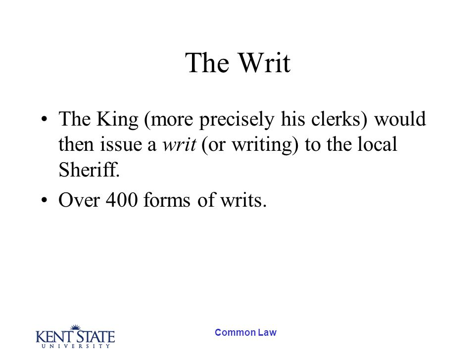 Common Law The Writ The King (more precisely his clerks) would then issue a writ (or writing) to the local Sheriff.