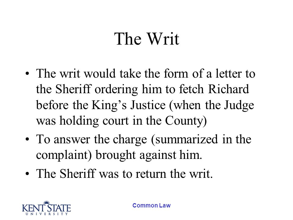 Common Law The Writ The writ would take the form of a letter to the Sheriff ordering him to fetch Richard before the King's Justice (when the Judge was holding court in the County) To answer the charge (summarized in the complaint) brought against him.