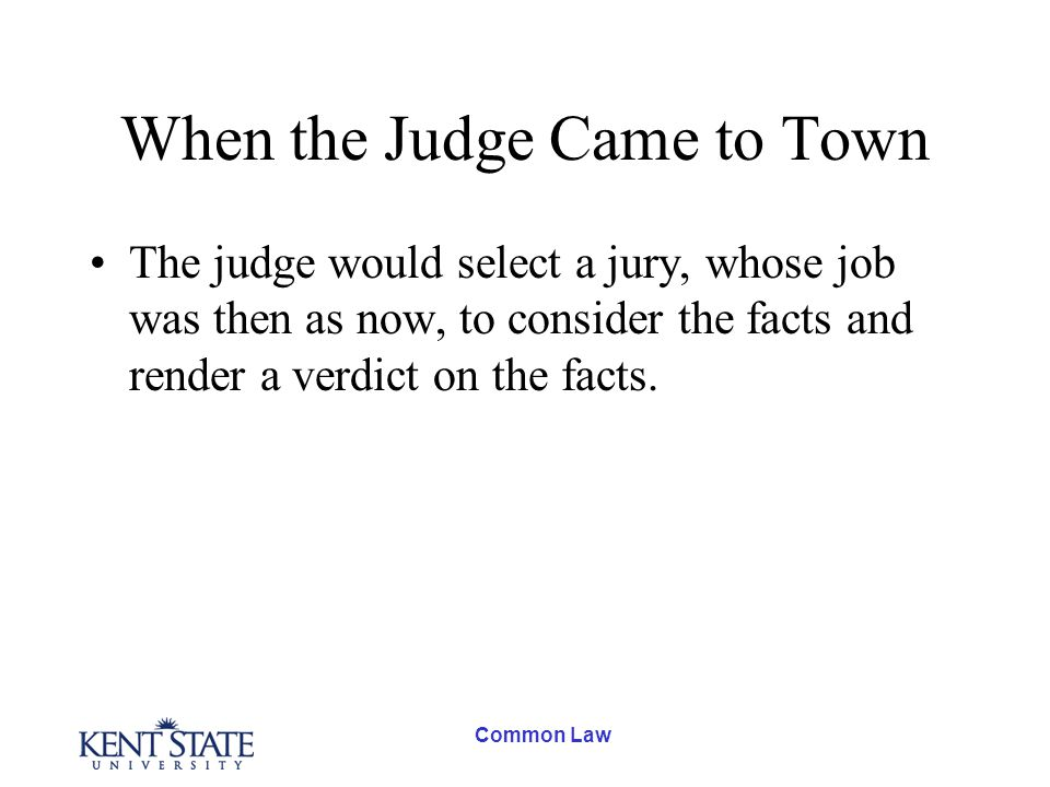 Common Law When the Judge Came to Town The judge would select a jury, whose job was then as now, to consider the facts and render a verdict on the facts.