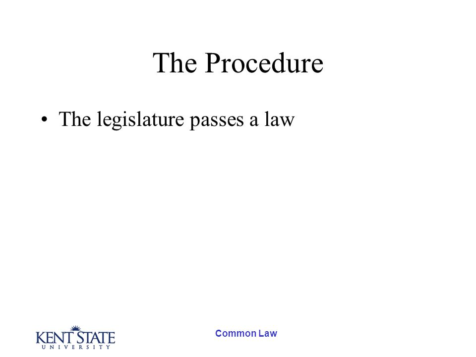 Common Law The Procedure The legislature passes a law It goes into effect once approved by the governor or president or king.