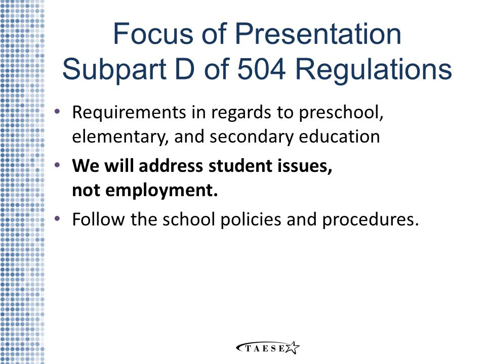 Focus of Presentation Subpart D of 504 Regulations Requirements in regards to preschool, elementary, and secondary education We will address student issues, not employment.