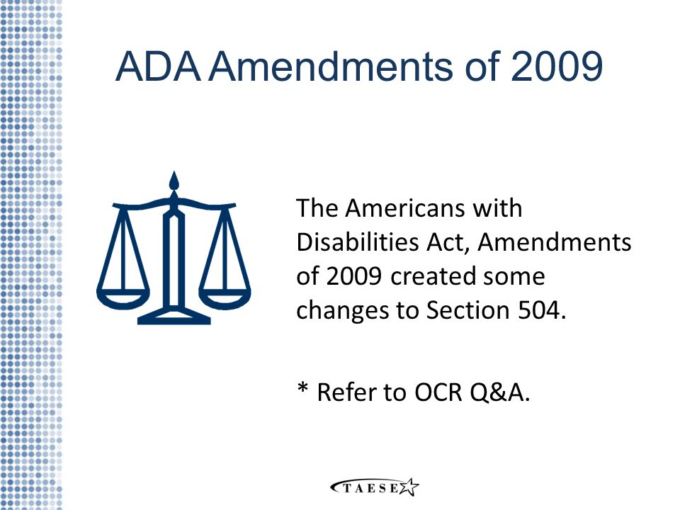 ADA Amendments of 2009 The Americans with Disabilities Act, Amendments of 2009 created some changes to Section 504.