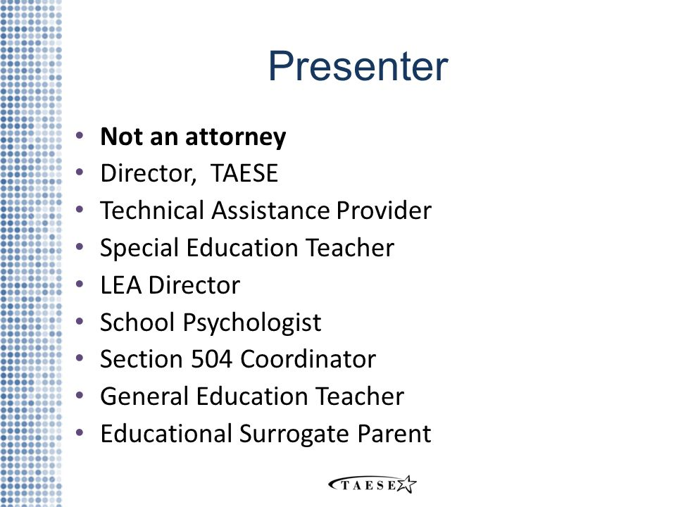 Presenter Not an attorney Director, TAESE Technical Assistance Provider Special Education Teacher LEA Director School Psychologist Section 504 Coordinator General Education Teacher Educational Surrogate Parent