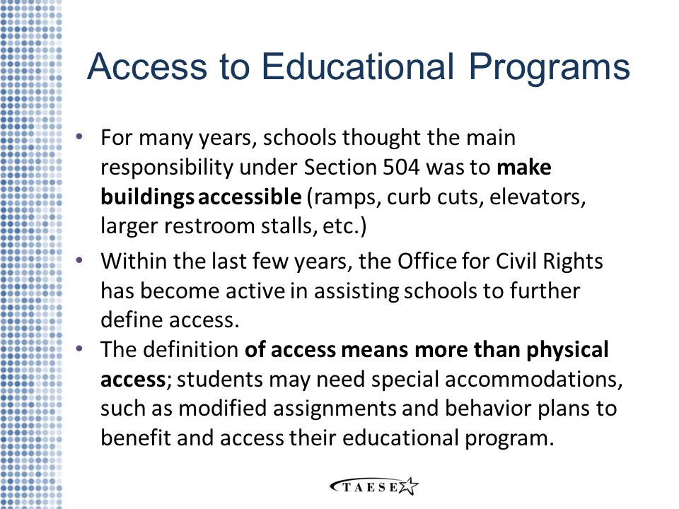 Access to Educational Programs For many years, schools thought the main responsibility under Section 504 was to make buildings accessible (ramps, curb cuts, elevators, larger restroom stalls, etc.) Within the last few years, the Office for Civil Rights has become active in assisting schools to further define access.