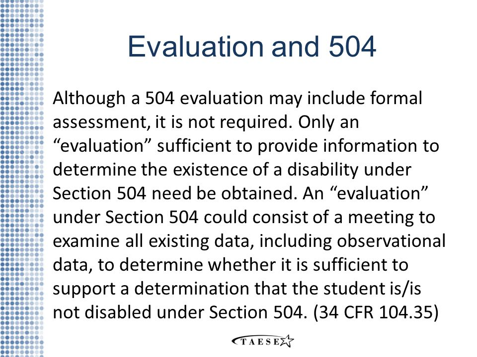 Evaluation and 504 Although a 504 evaluation may include formal assessment, it is not required.