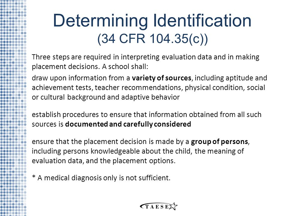 Determining Identification (34 CFR 104.35(c)) Three steps are required in interpreting evaluation data and in making placement decisions.