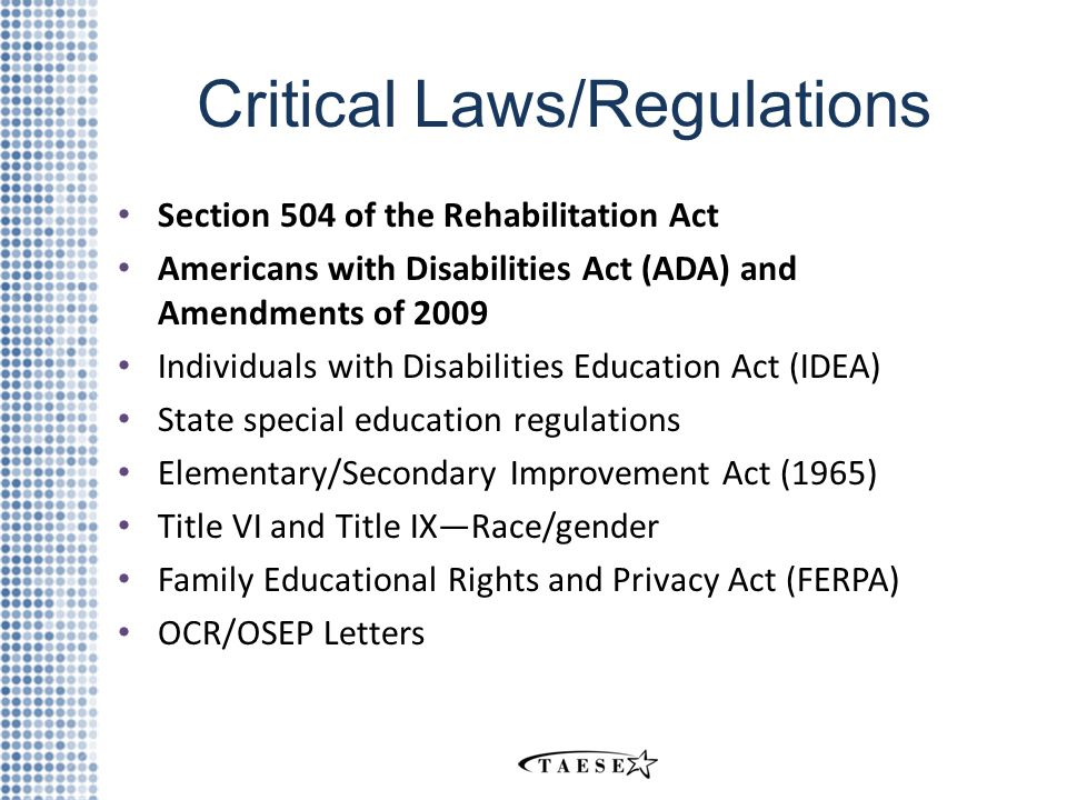 Critical Laws/Regulations Section 504 of the Rehabilitation Act Americans with Disabilities Act (ADA) and Amendments of 2009 Individuals with Disabilities Education Act (IDEA) State special education regulations Elementary/Secondary Improvement Act (1965) Title VI and Title IX—Race/gender Family Educational Rights and Privacy Act (FERPA) OCR/OSEP Letters