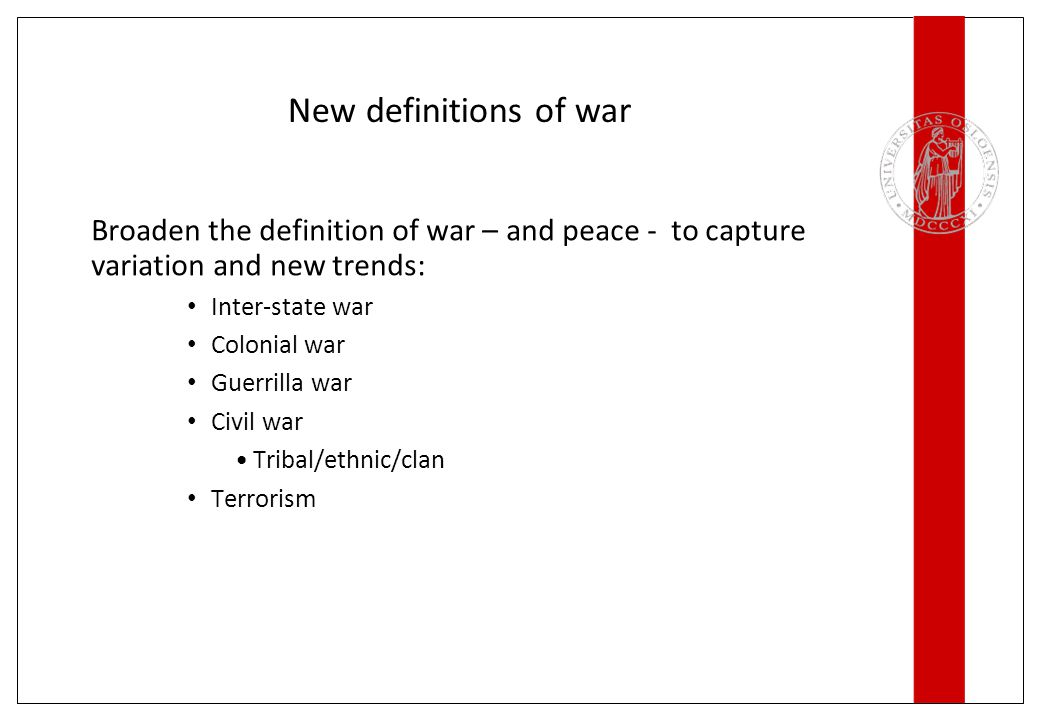New definitions of war Broaden the definition of war – and peace - to capture variation and new trends: Inter-state war Colonial war Guerrilla war Civ