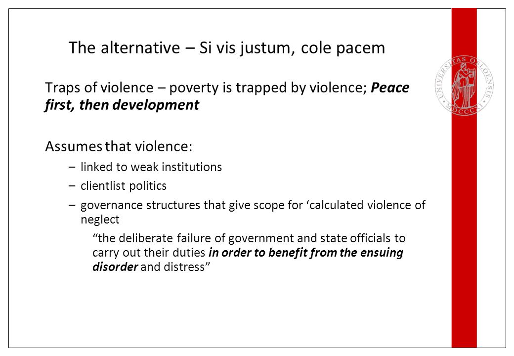 The alternative – Si vis justum, cole pacem Traps of violence – poverty is trapped by violence; Peace first, then development Assumes that violence: –