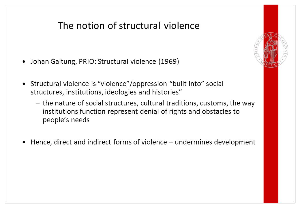 The notion of structural violence Johan Galtung, PRIO: Structural violence (1969) Structural violence is violence /oppression built into social structures, institutions, ideologies and histories –the nature of social structures, cultural traditions, customs, the way institutions function represent denial of rights and obstacles to people's needs Hence, direct and indirect forms of violence – undermines development