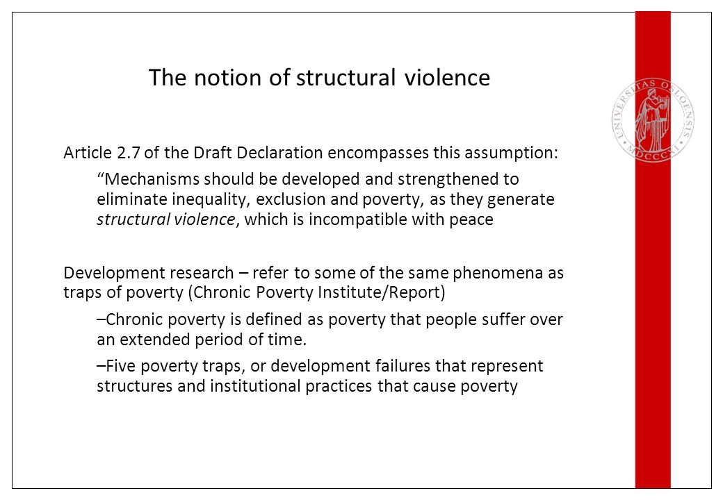 The notion of structural violence Article 2.7 of the Draft Declaration encompasses this assumption: Mechanisms should be developed and strengthened to eliminate inequality, exclusion and poverty, as they generate structural violence, which is incompatible with peace Development research – refer to some of the same phenomena as traps of poverty (Chronic Poverty Institute/Report) –Chronic poverty is defined as poverty that people suffer over an extended period of time.
