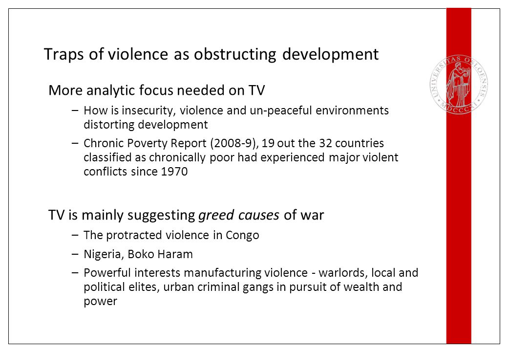 Traps of violence as obstructing development More analytic focus needed on TV –How is insecurity, violence and un-peaceful environments distorting development –Chronic Poverty Report (2008-9), 19 out the 32 countries classified as chronically poor had experienced major violent conflicts since 1970 TV is mainly suggesting greed causes of war –The protracted violence in Congo –Nigeria, Boko Haram –Powerful interests manufacturing violence - warlords, local and political elites, urban criminal gangs in pursuit of wealth and power